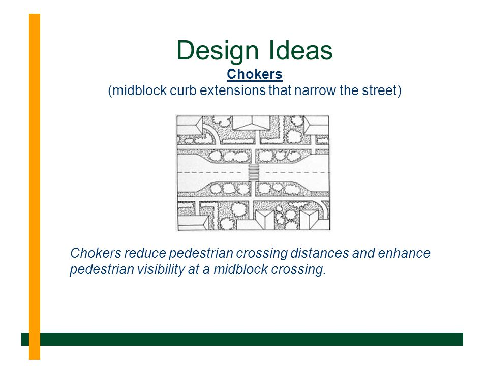 Design Ideas Chokers (midblock curb extensions that narrow the street) Chokers reduce pedestrian crossing distances and enhance pedestrian visibility at a midblock crossing.