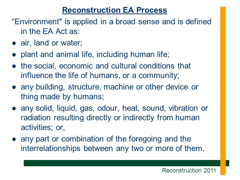 Reconstruction EA Process Environment is applied in a broad sense and is defined in the EA Act as: air, land or water; plant and animal life, including human life; the social, economic and cultural conditions that influence the life of humans, or a community; any building, structure, machine or other device or thing made by humans; any solid, liquid, gas, odour, heat, sound, vibration or radiation resulting directly or indirectly from human activities; or, any part or combination of the foregoing and the interrelationships between any two or more of them.