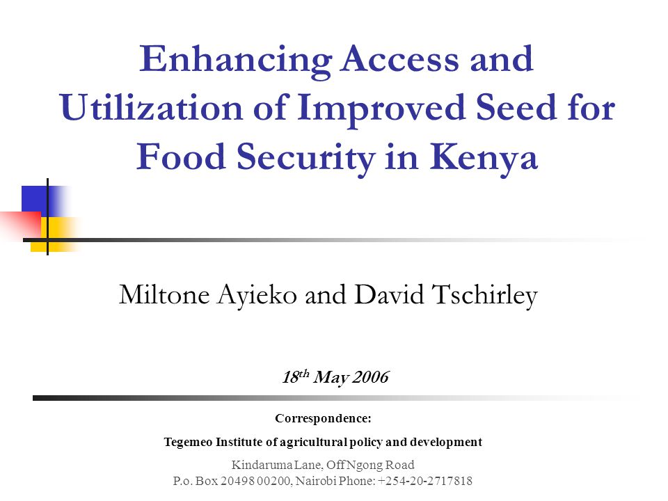 Enhancing Access and Utilization of Improved Seed for Food Security in Kenya Miltone Ayieko and David Tschirley 18 th May 2006 Correspondence: Tegemeo Institute of agricultural policy and development Kindaruma Lane, Off Ngong Road P.o.