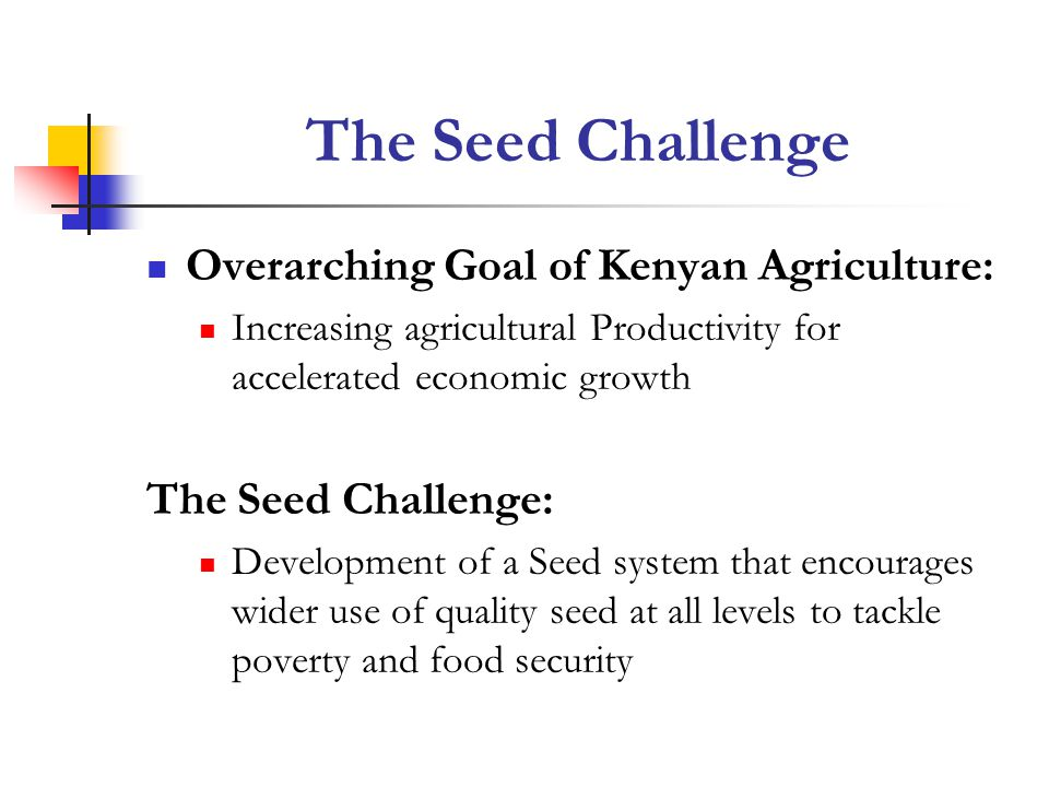 The Seed Challenge Overarching Goal of Kenyan Agriculture: Increasing agricultural Productivity for accelerated economic growth The Seed Challenge: De