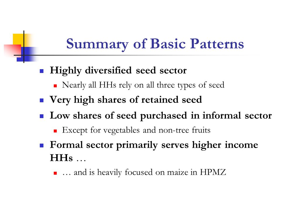 Summary of Basic Patterns Highly diversified seed sector Nearly all HHs rely on all three types of seed Very high shares of retained seed Low shares of seed purchased in informal sector Except for vegetables and non-tree fruits Formal sector primarily serves higher income HHs … … and is heavily focused on maize in HPMZ