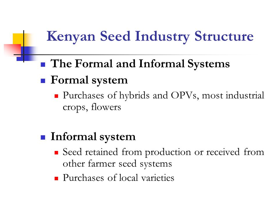 Kenyan Seed Industry Structure The Formal and Informal Systems Formal system Purchases of hybrids and OPVs, most industrial crops, flowers Informal system Seed retained from production or received from other farmer seed systems Purchases of local varieties