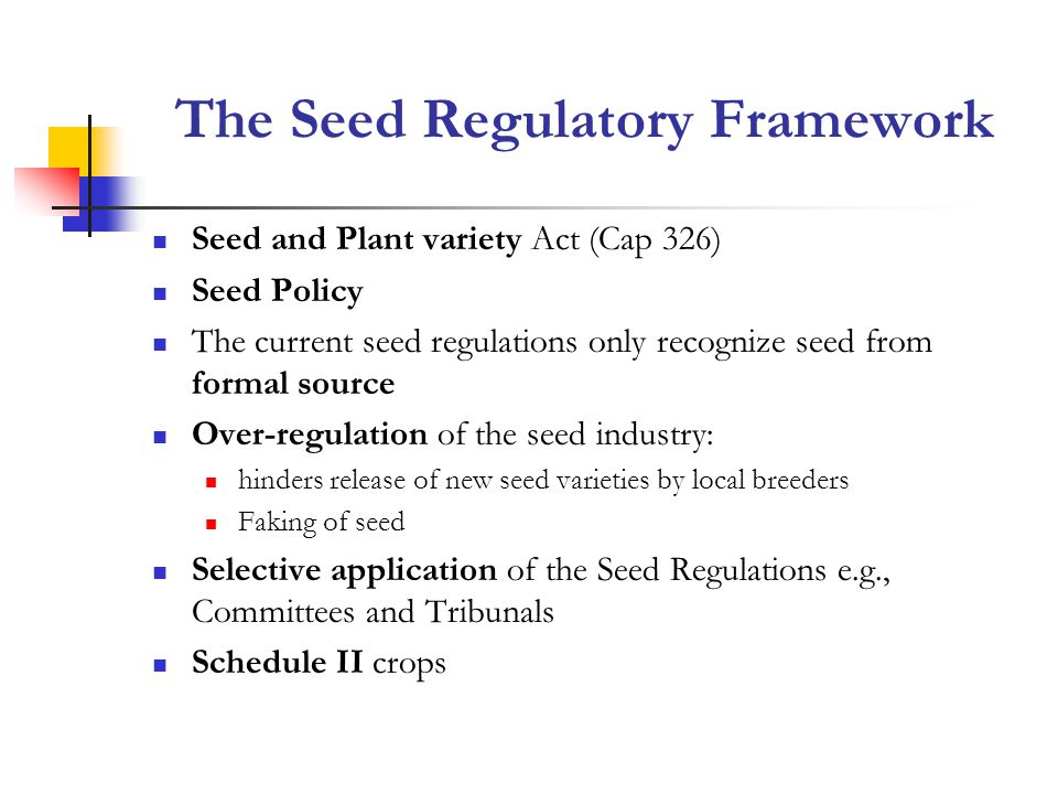 The Seed Regulatory Framework Seed and Plant variety Act (Cap 326) Seed Policy The current seed regulations only recognize seed from formal source Over-regulation of the seed industry: hinders release of new seed varieties by local breeders Faking of seed Selective application of the Seed Regulations e.g., Committees and Tribunals Schedule II crops