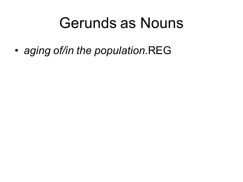 Gerunds as Nouns aging of/in the population.REG