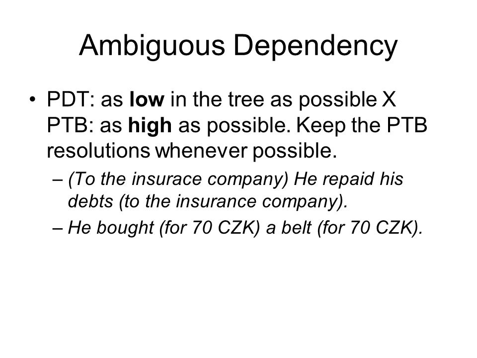 Ambiguous Dependency PDT: as low in the tree as possible X PTB: as high as possible.