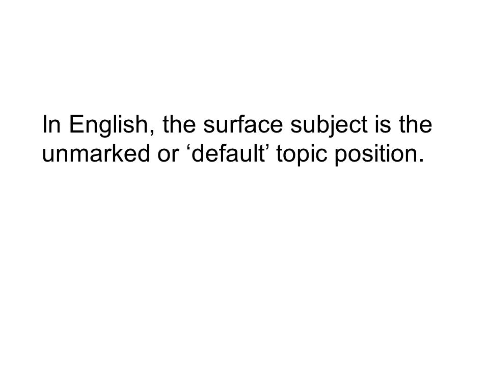 In English, the surface subject is the unmarked or default topic position.