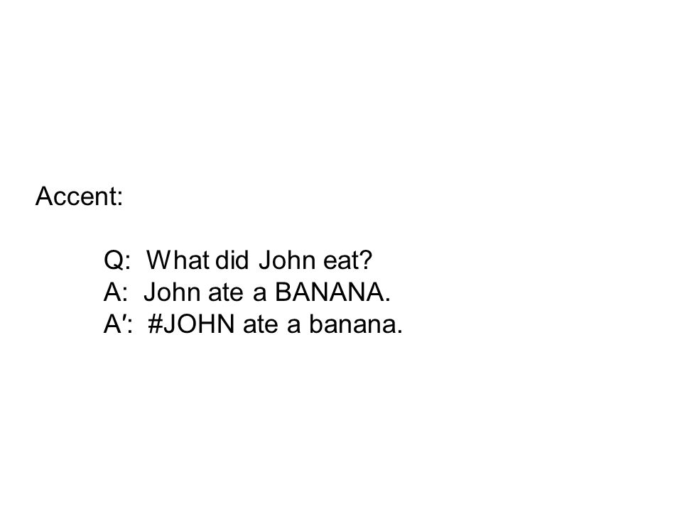 Accent: Q: What did John eat A: John ate a BANANA. A: #JOHN ate a banana.