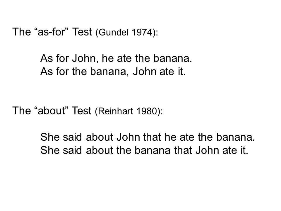 The as-for Test (Gundel 1974): As for John, he ate the banana.