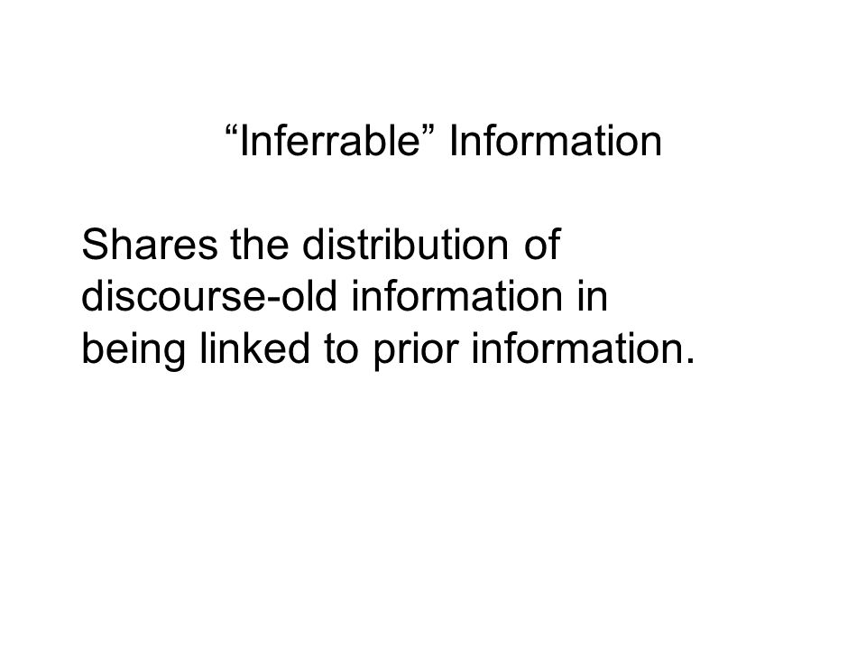 Inferrable Information Shares the distribution of discourse-old information in being linked to prior information.