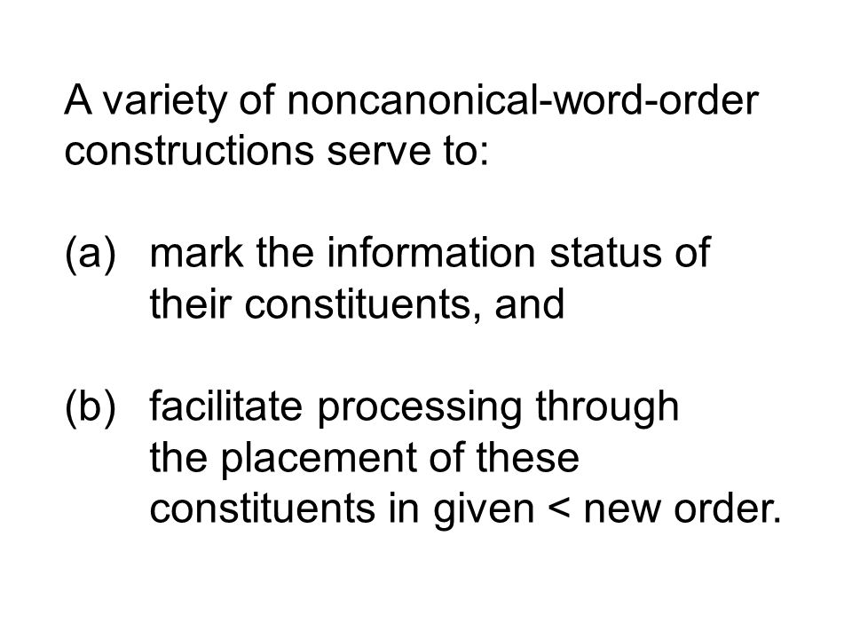 A variety of noncanonical-word-order constructions serve to: (a) mark the information status of their constituents, and (b) facilitate processing through the placement of these constituents in given < new order.