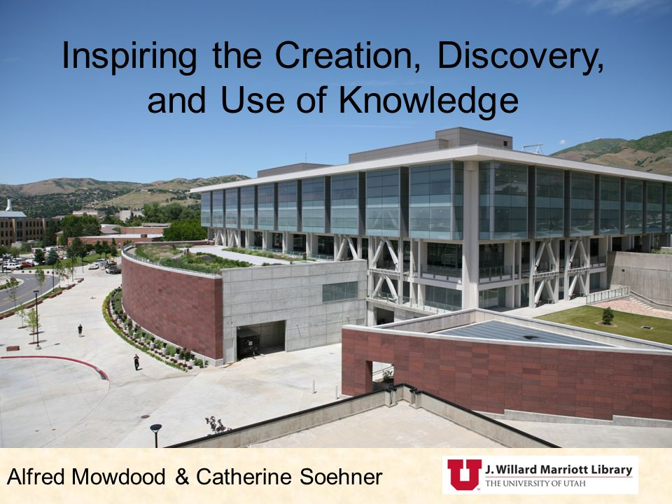 Inspiring the Creation, Discovery, and Use of Knowledge Alfred Mowdood & Catherine Soehner
