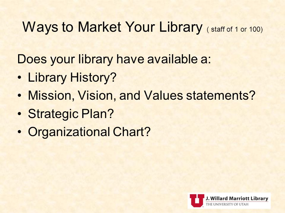 Ways to Market Your Library ( staff of 1 or 100) Does your library have available a: Library History.