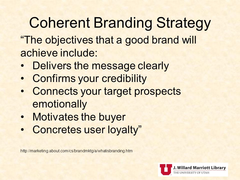 Coherent Branding Strategy The objectives that a good brand will achieve include: Delivers the message clearly Confirms your credibility Connects your target prospects emotionally Motivates the buyer Concretes user loyalty http://marketing.about.com/cs/brandmktg/a/whatisbranding.htm