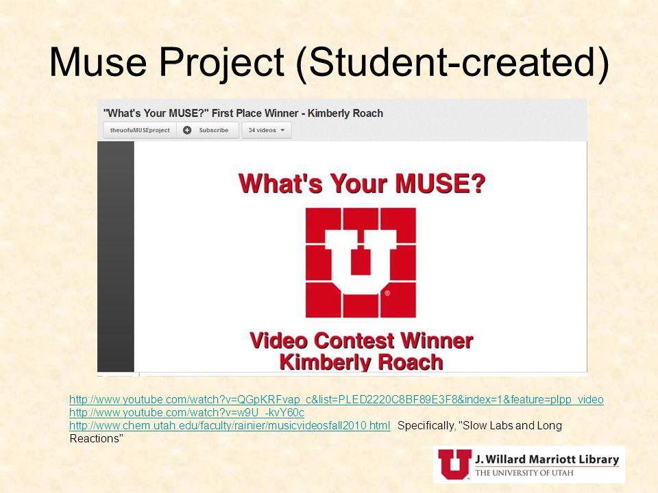 Muse Project (Student-created) http://www.youtube.com/watch v=QGpKRFvap_c&list=PLED2220C8BF89E3F8&index=1&feature=plpp_video http://www.youtube.com/watch v=w9U_-kvY60c http://www.chem.utah.edu/faculty/rainier/musicvideosfall2010.htmlhttp://www.youtube.com/watch v=w9U_-kvY60c http://www.chem.utah.edu/faculty/rainier/musicvideosfall2010.html Specifically, Slow Labs and Long Reactions