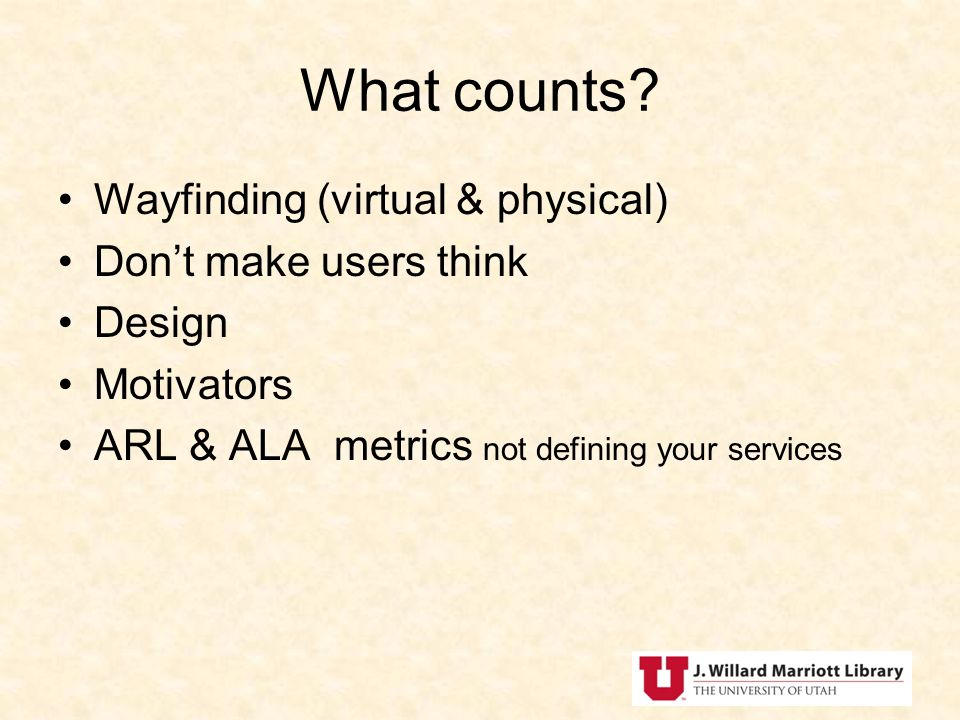 Wayfinding (virtual & physical) Dont make users think Design Motivators ARL & ALA metrics not defining your services What counts?
