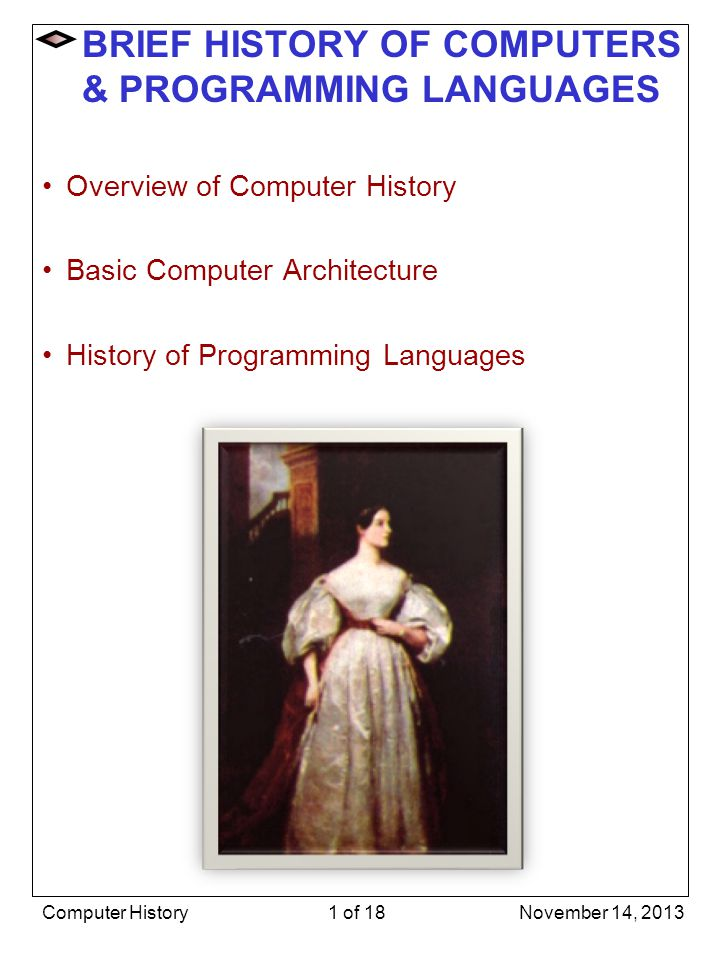 Assembly Language (Continued) Still used today when speed and size count –embedded computers, device drivers, games –programmer must understand hardware well to use effectively –increasingly, C is used as a machine- independent assembly language November 14, 2013Computer History12 of 18