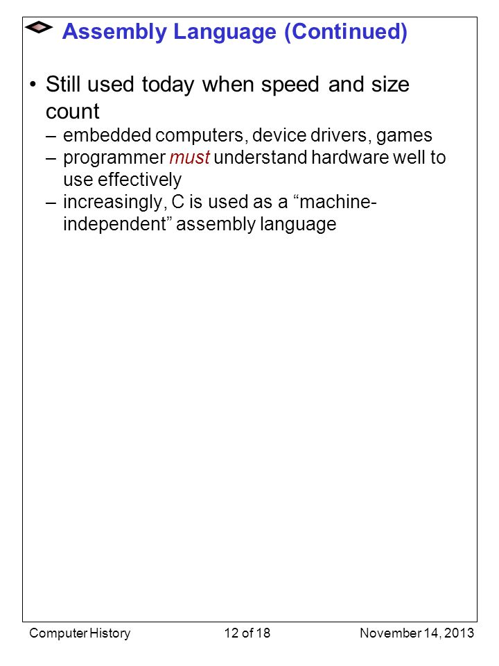 Assembly Language (Continued) Still used today when speed and size count –embedded computers, device drivers, games –programmer must understand hardwa