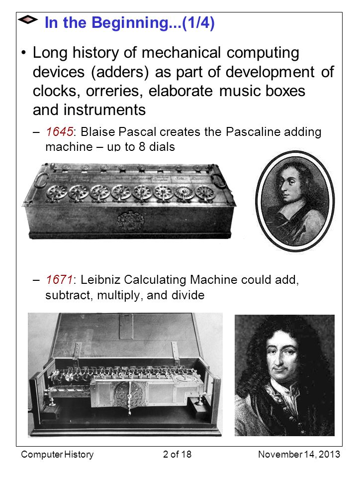 In the Beginning...(2/4) 1822: British inventor Charles Babbage proposed idea of mechanical calculation to compute polynomials (for ballistics) - He designed but never built the Difference Engine Then proposed combining mechanical calculation with idea of feeding instructions to a more powerful machine via punched cards in the style of music boxes and the Jacquard Loom, thus designing the first (mechanical) computer, the Analytical Engine –first had to invent machine tools for the precise machining required, but never completed the Analytical Engine Jacquard Loom Charles Babbage Punch cards on a Jacquard Loom November 14, 2013Computer History3 of 18