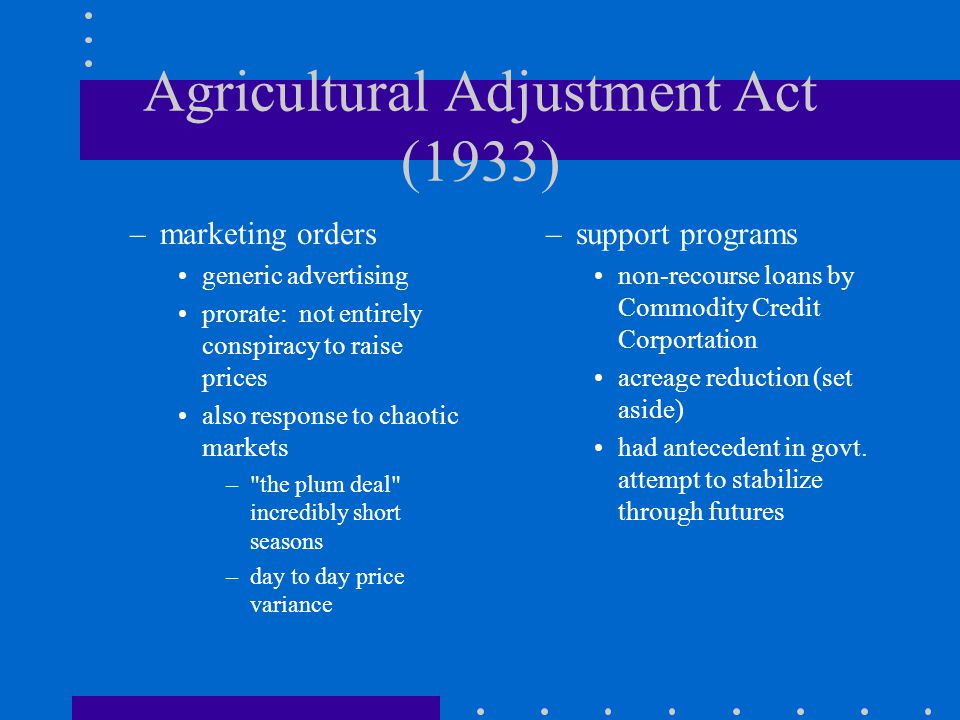 Agricultural Adjustment Act (1933) –marketing orders generic advertising prorate: not entirely conspiracy to raise prices also response to chaotic markets – the plum deal incredibly short seasons –day to day price variance –support programs non-recourse loans by Commodity Credit Corportation acreage reduction (set aside) had antecedent in govt.