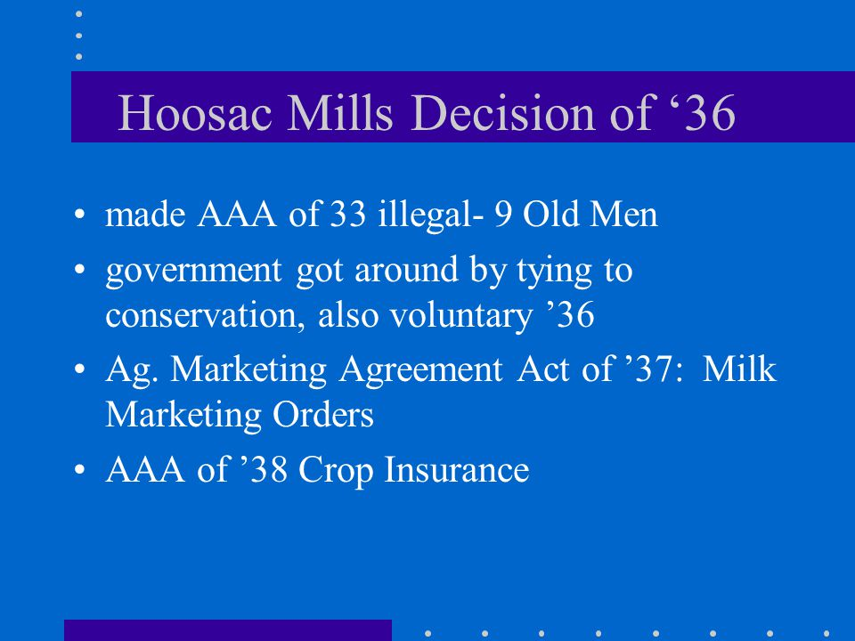 Hoosac Mills Decision of 36 made AAA of 33 illegal- 9 Old Men government got around by tying to conservation, also voluntary 36 Ag.