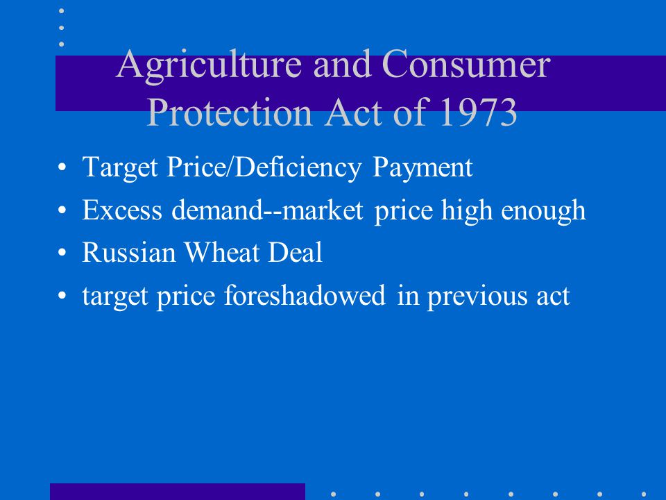 Agriculture and Consumer Protection Act of 1973 Target Price/Deficiency Payment Excess demand--market price high enough Russian Wheat Deal target price foreshadowed in previous act