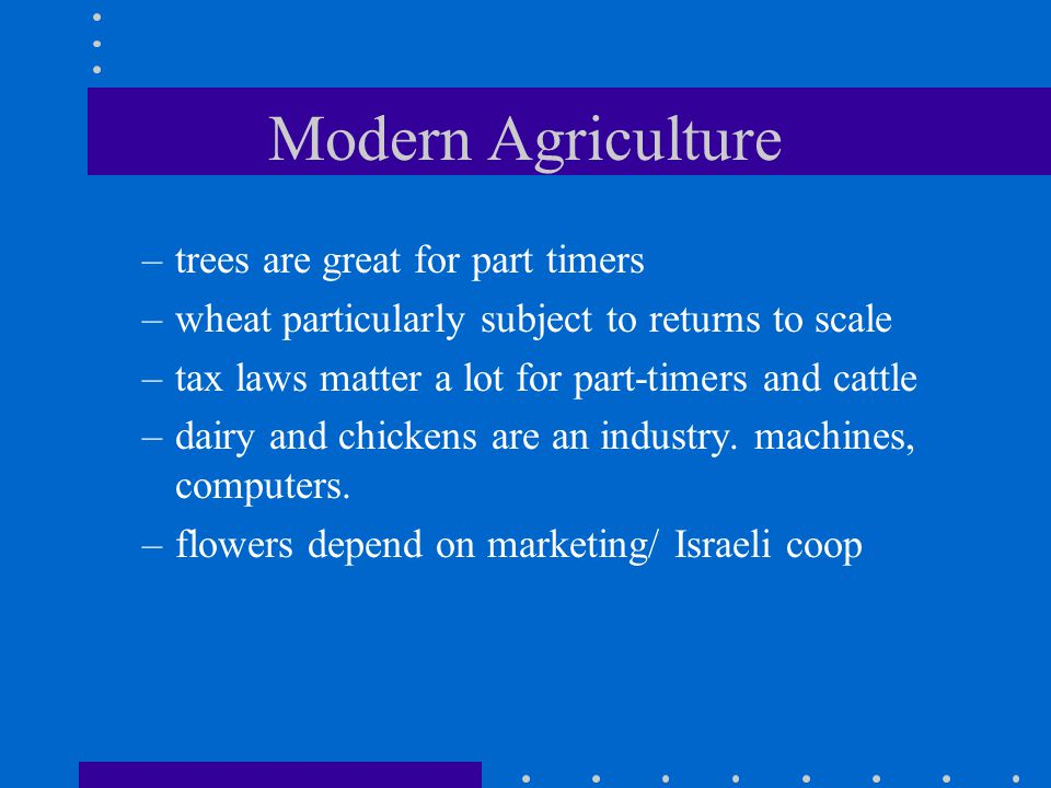 Modern Agriculture –trees are great for part timers –wheat particularly subject to returns to scale –tax laws matter a lot for part-timers and cattle –dairy and chickens are an industry.