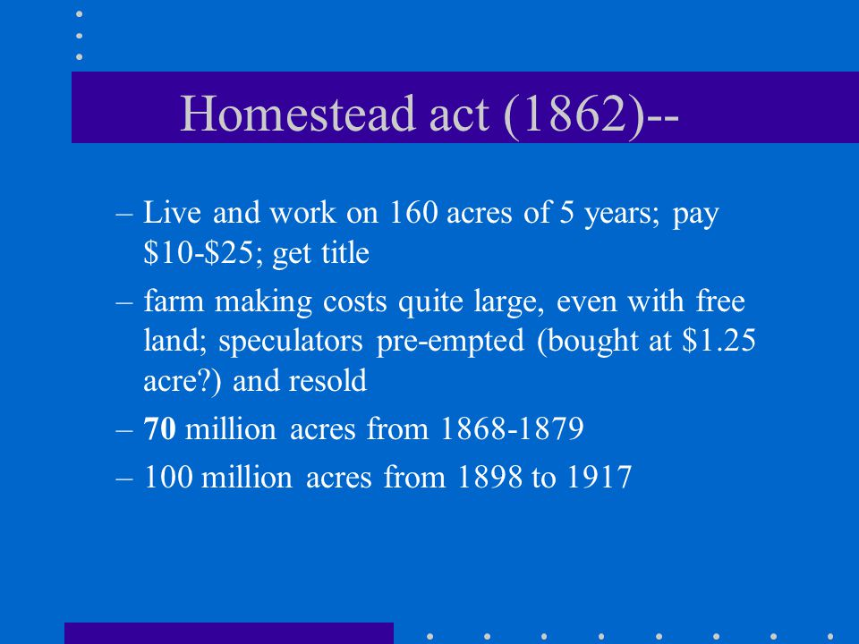 Homestead act (1862)-- –Live and work on 160 acres of 5 years; pay $10-$25; get title –farm making costs quite large, even with free land; speculators pre-empted (bought at $1.25 acre ) and resold –70 million acres from 1868-1879 –100 million acres from 1898 to 1917
