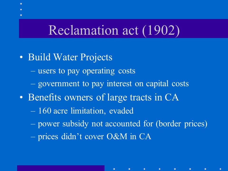 Reclamation act (1902) Build Water Projects –users to pay operating costs –government to pay interest on capital costs Benefits owners of large tracts in CA –160 acre limitation, evaded –power subsidy not accounted for (border prices) –prices didnt cover O&M in CA