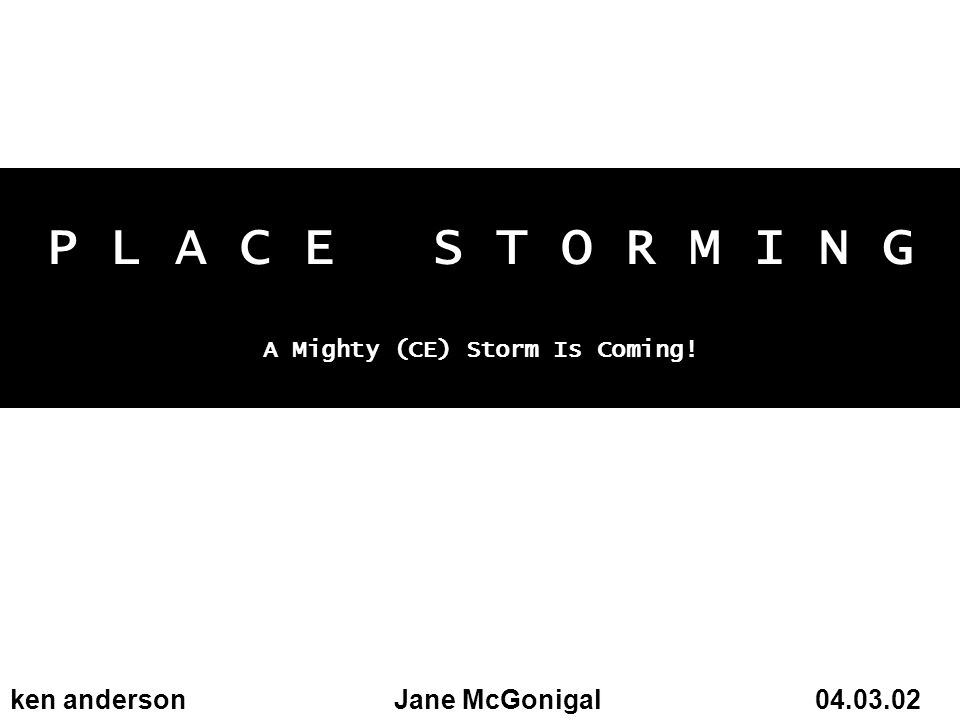 P L A C E S T O R M I N G A Mighty (CE) Storm Is Coming! ken andersonJane McGonigal 04.03.02