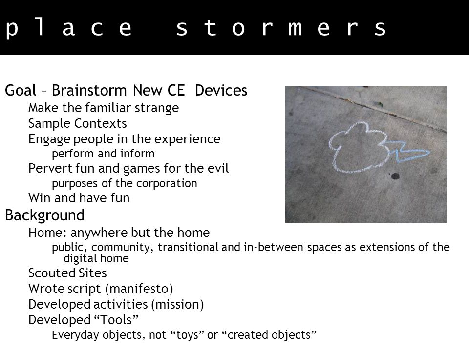p l a c e s t o r m e r s Goal – Brainstorm New CE Devices Make the familiar strange Sample Contexts Engage people in the experience perform and inform Pervert fun and games for the evil purposes of the corporation Win and have fun Background Home: anywhere but the home public, community, transitional and in-between spaces as extensions of the digital home Scouted Sites Wrote script (manifesto) Developed activities (mission) Developed Tools Everyday objects, not toys or created objects
