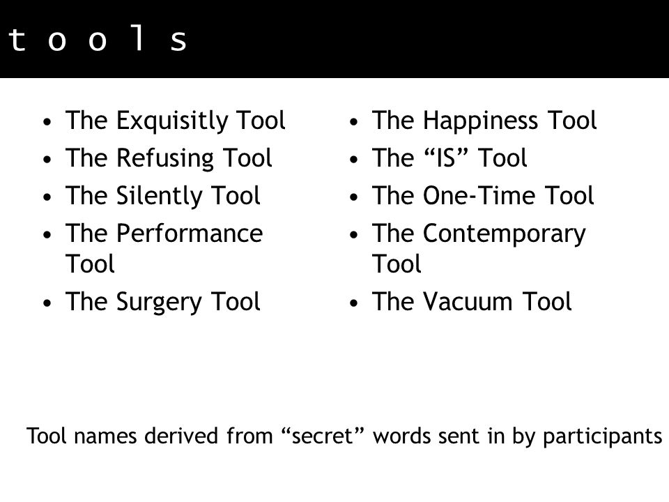 t o o l s The Exquisitly Tool The Refusing Tool The Silently Tool The Performance Tool The Surgery Tool The Happiness Tool The IS Tool The One-Time Tool The Contemporary Tool The Vacuum Tool Tool names derived from secret words sent in by participants