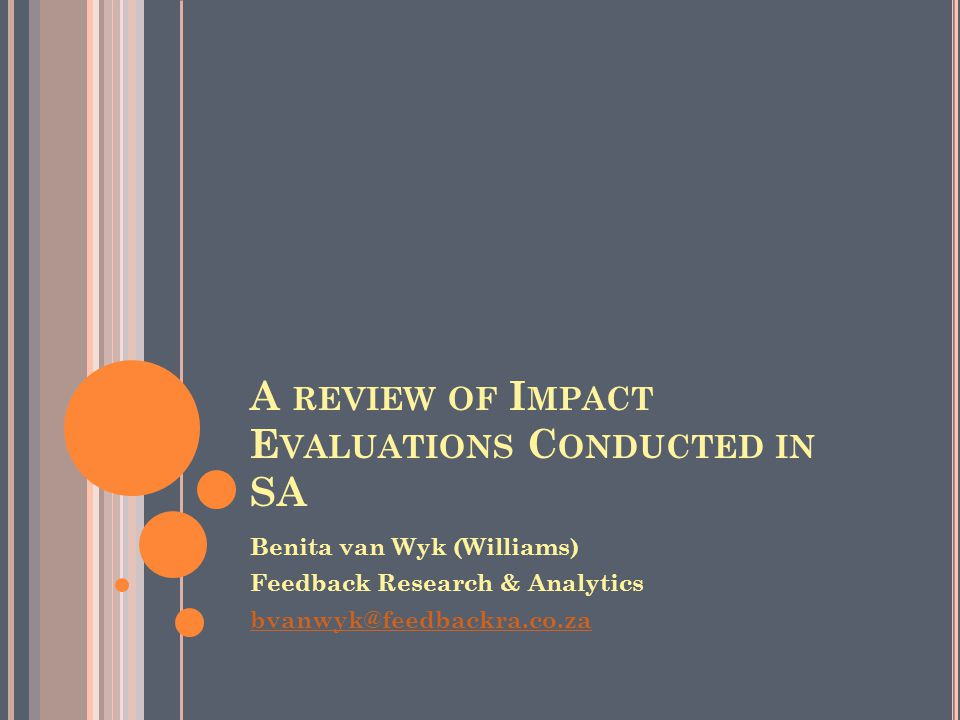 A REVIEW OF I MPACT E VALUATIONS C ONDUCTED IN SA Benita van Wyk (Williams) Feedback Research & Analytics bvanwyk@feedbackra.co.za