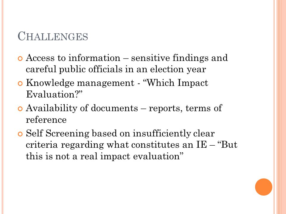 C HALLENGES Access to information – sensitive findings and careful public officials in an election year Knowledge management - Which Impact Evaluation