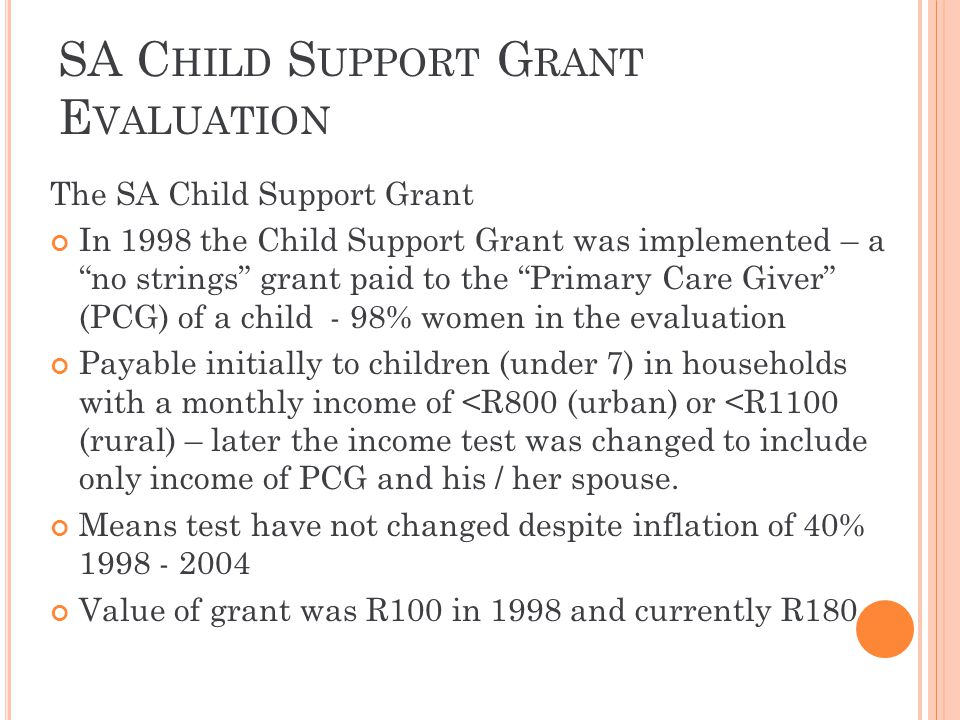 SA C HILD S UPPORT G RANT E VALUATION The SA Child Support Grant In 1998 the Child Support Grant was implemented – a no strings grant paid to the Prim