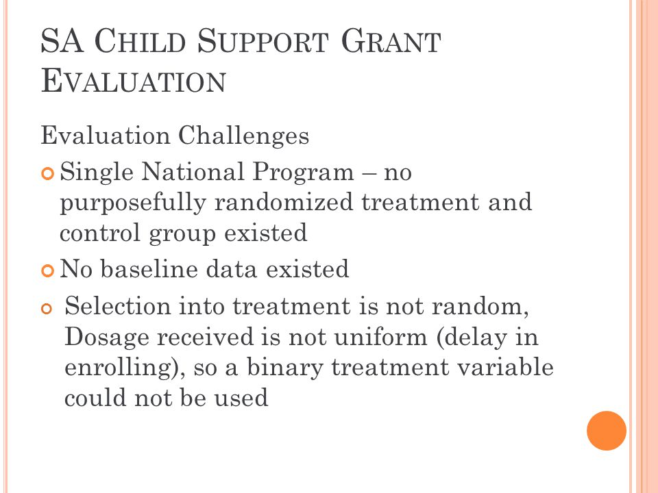SA C HILD S UPPORT G RANT E VALUATION Evaluation Challenges Single National Program – no purposefully randomized treatment and control group existed N