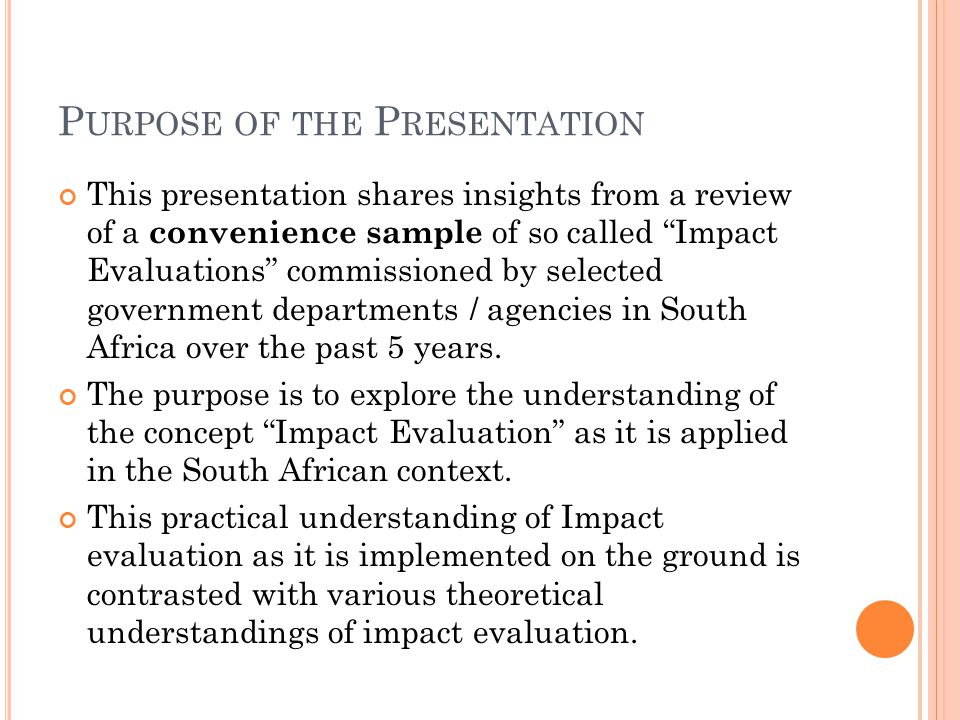 P URPOSE OF THE P RESENTATION This presentation shares insights from a review of a convenience sample of so called Impact Evaluations commissioned by selected government departments / agencies in South Africa over the past 5 years.
