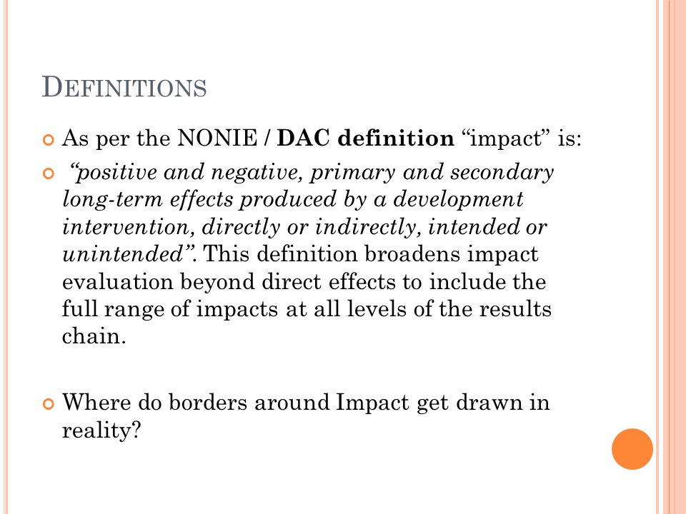 D EFINITIONS As per the NONIE / DAC definition impact is: positive and negative, primary and secondary long-term effects produced by a development intervention, directly or indirectly, intended or unintended.