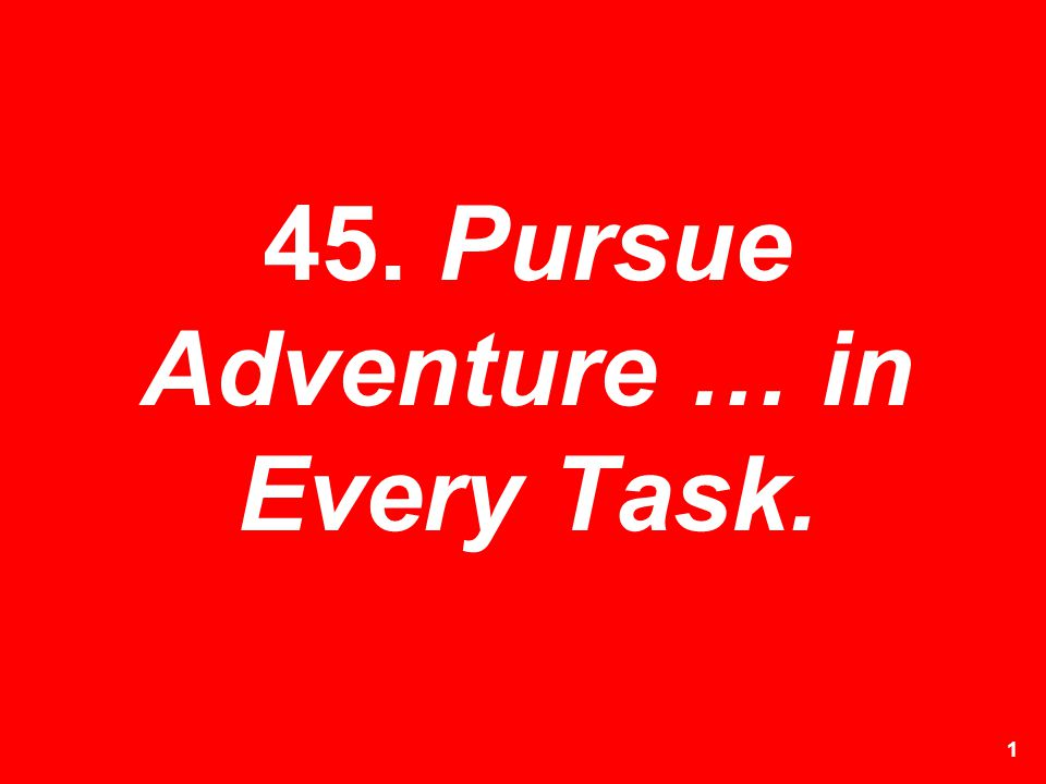 1 45. Pursue Adventure … in Every Task.