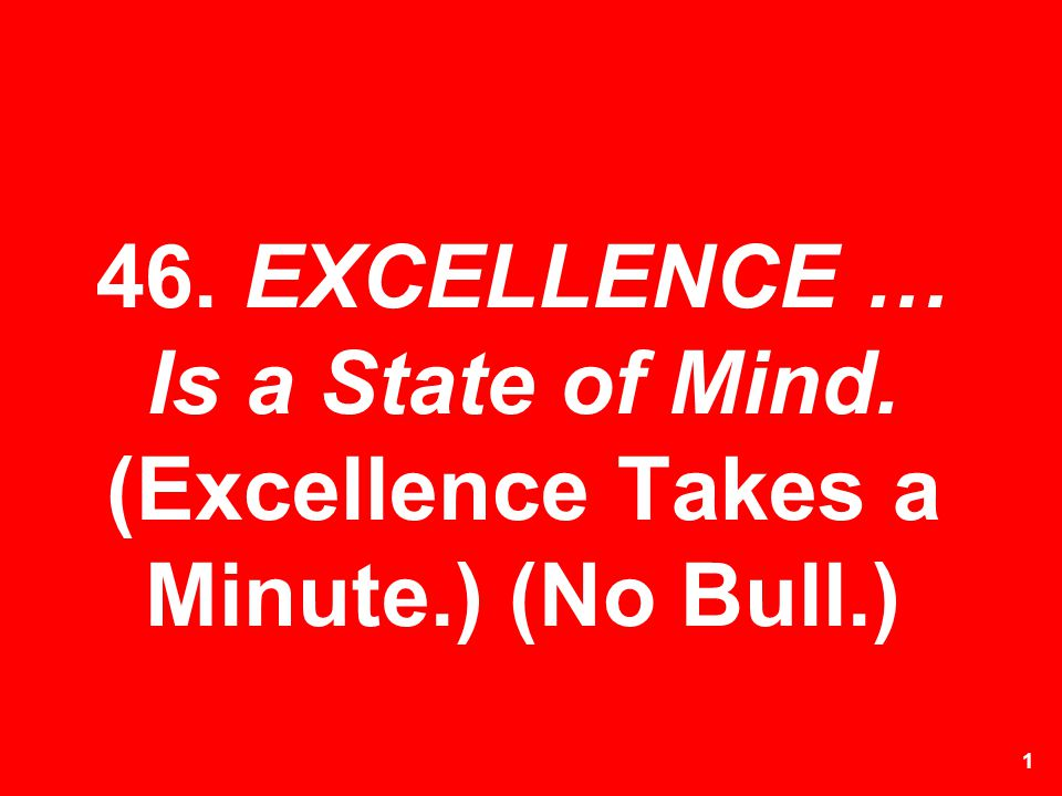 1 46. EXCELLENCE … Is a State of Mind. (Excellence Takes a Minute.) (No Bull.)
