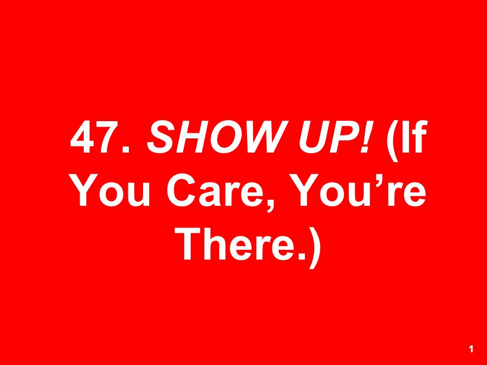 1 47. SHOW UP! (If You Care, Youre There.)