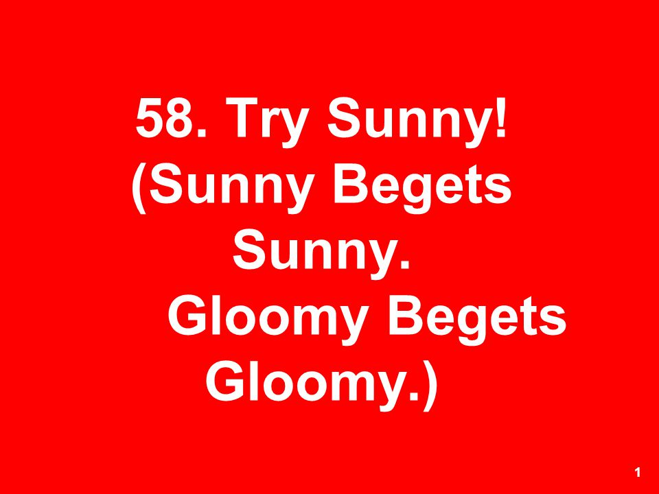 1 58. Try Sunny! (Sunny Begets Sunny. Gloomy Begets Gloomy.)