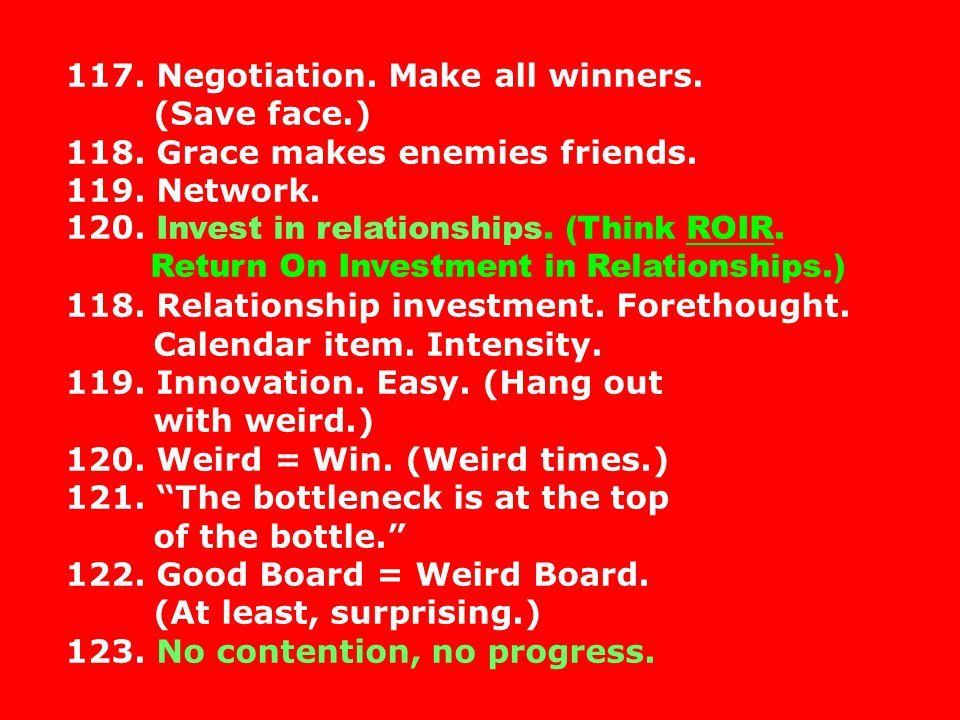 117. Negotiation. Make all winners. (Save face.) 118. Grace makes enemies friends. 119. Network. 120. Invest in relationships. (Think ROIR. Return On