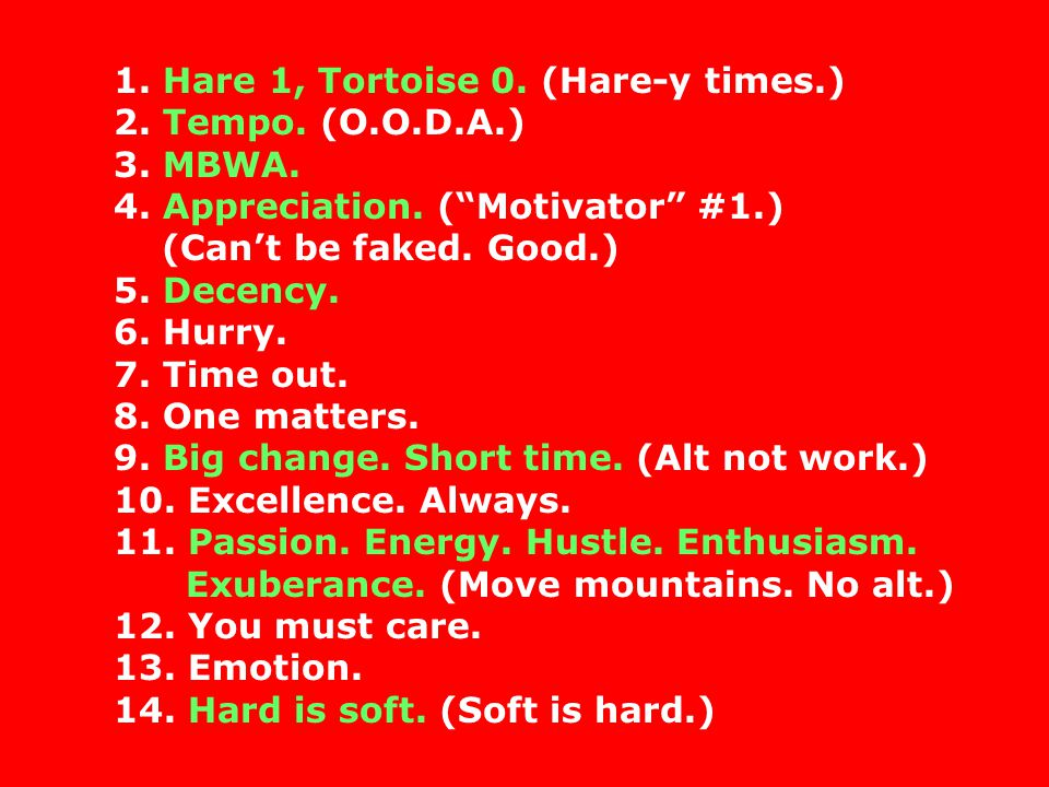 1. Hare 1, Tortoise 0. (Hare-y times.) 2. Tempo. (O.O.D.A.) 3. MBWA. 4. Appreciation. (Motivator #1.) (Cant be faked. Good.) 5. Decency. 6. Hurry. 7.