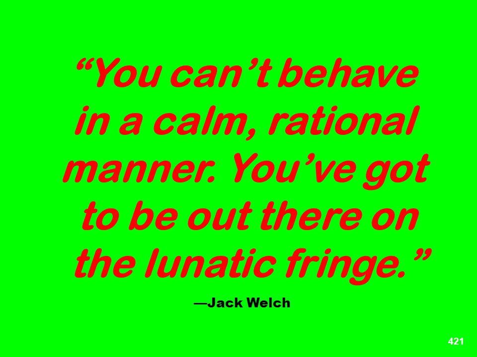 421 You cant behave in a calm, rational manner. Youve got to be out there on the lunatic fringe. Jack Welch