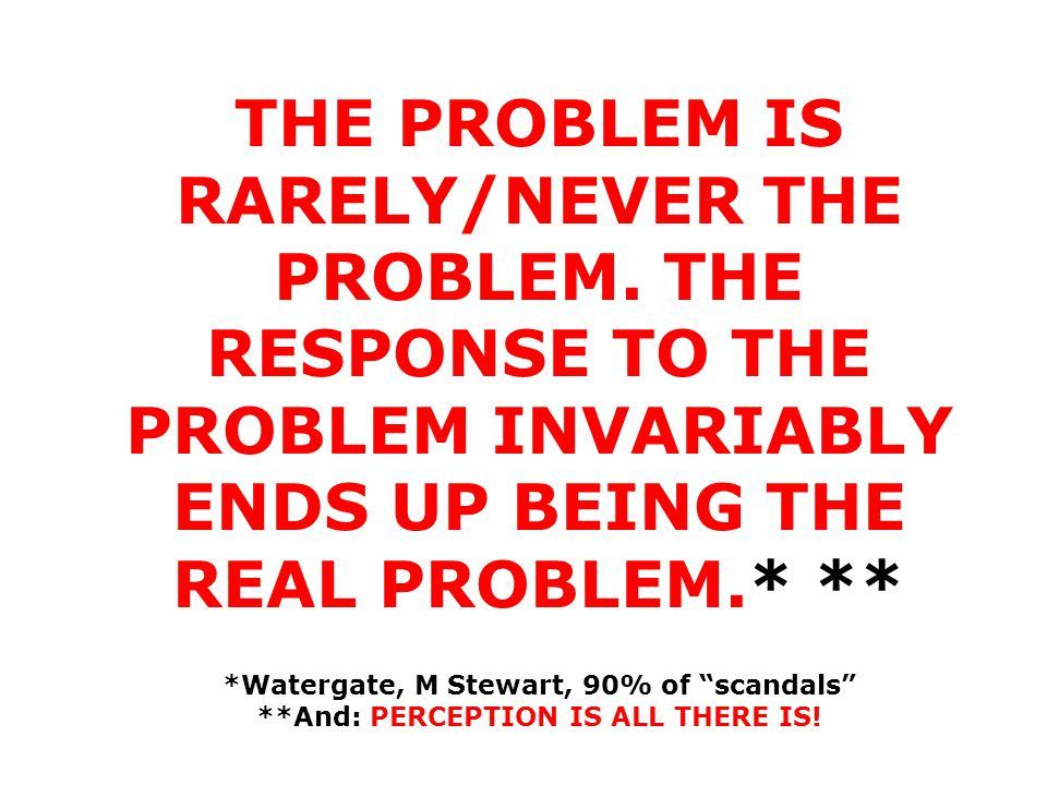 1 THE PROBLEM IS RARELY/NEVER THE PROBLEM. THE RESPONSE TO THE PROBLEM INVARIABLY ENDS UP BEING THE REAL PROBLEM.* ** *Watergate, M Stewart, 90% of sc