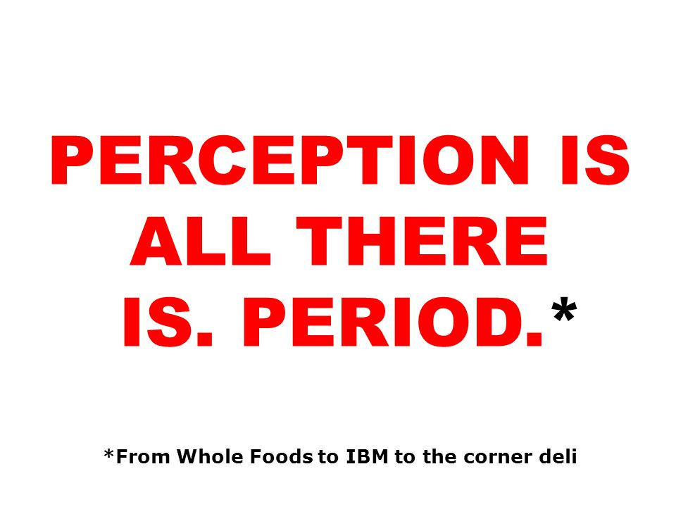 1 PERCEPTION IS ALL THERE IS. PERIOD.* *From Whole Foods to IBM to the corner deli