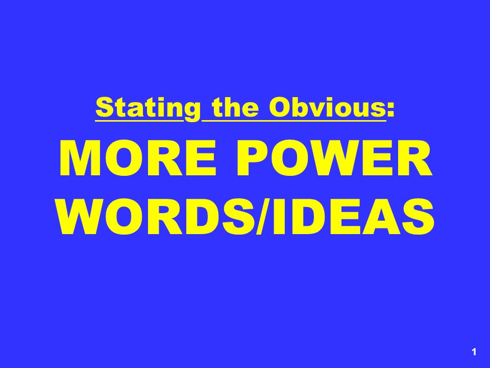 1 Stating the Obvious: MORE POWER WORDS/IDEAS