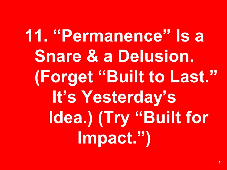 1 11. Permanence Is a Snare & a Delusion. (Forget Built to Last. Its Yesterdays Idea.) (Try Built for Impact.)