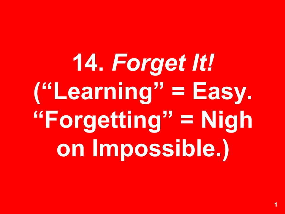 1 14. Forget It! (Learning = Easy. Forgetting = Nigh on Impossible.)