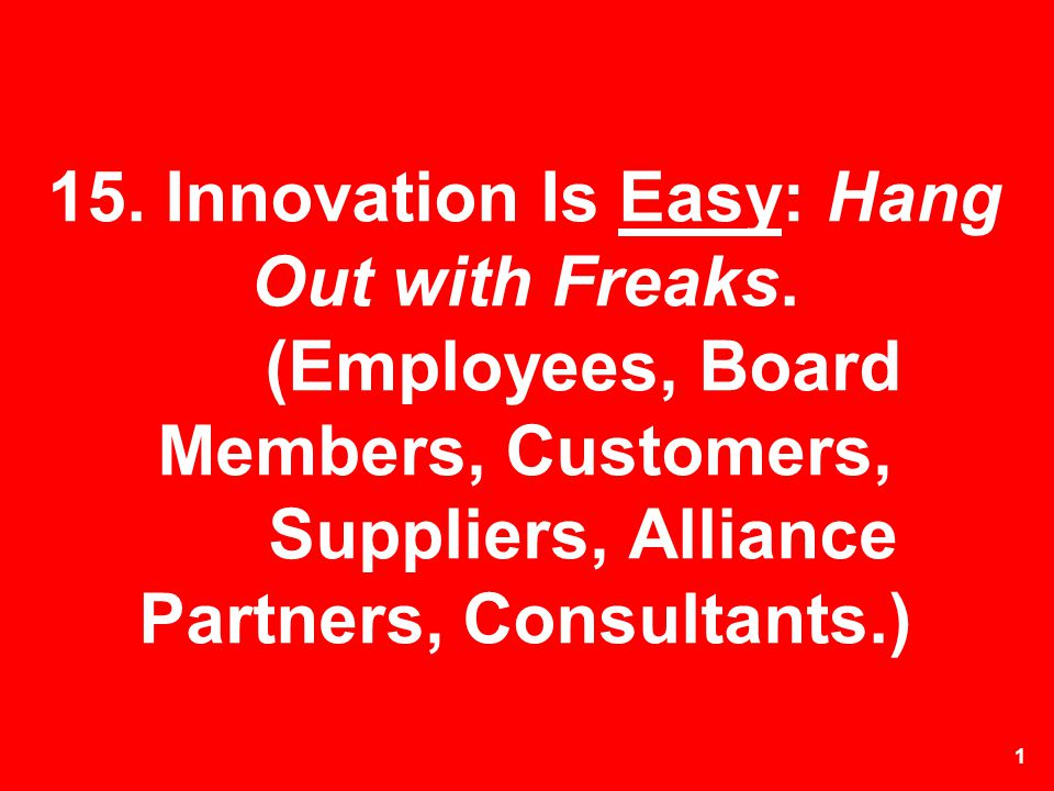 1 15. Innovation Is Easy: Hang Out with Freaks. (Employees, Board Members, Customers, Suppliers, Alliance Partners, Consultants.)